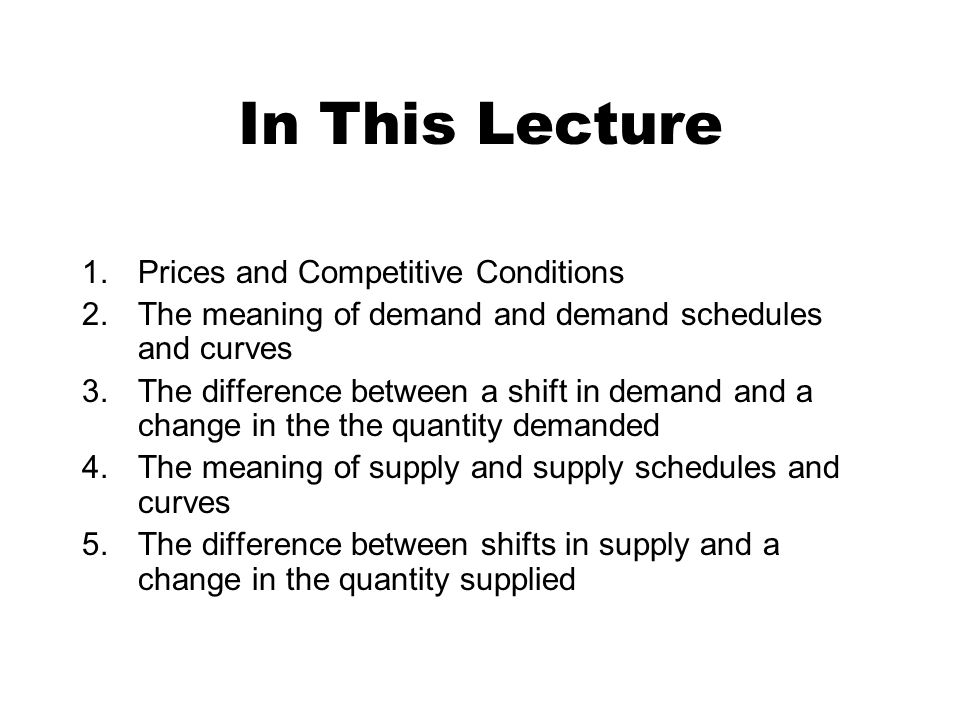 In This Lecture 1.Prices and Competitive Conditions 2.The meaning of demand and demand schedules and curves 3.The difference between a shift in demand and a change in the the quantity demanded 4.The meaning of supply and supply schedules and curves 5.The difference between shifts in supply and a change in the quantity supplied