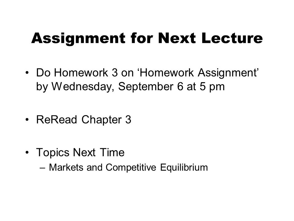 Assignment for Next Lecture Do Homework 3 on 'Homework Assignment' by Wednesday, September 6 at 5 pm ReRead Chapter 3 Topics Next Time –Markets and Competitive Equilibrium