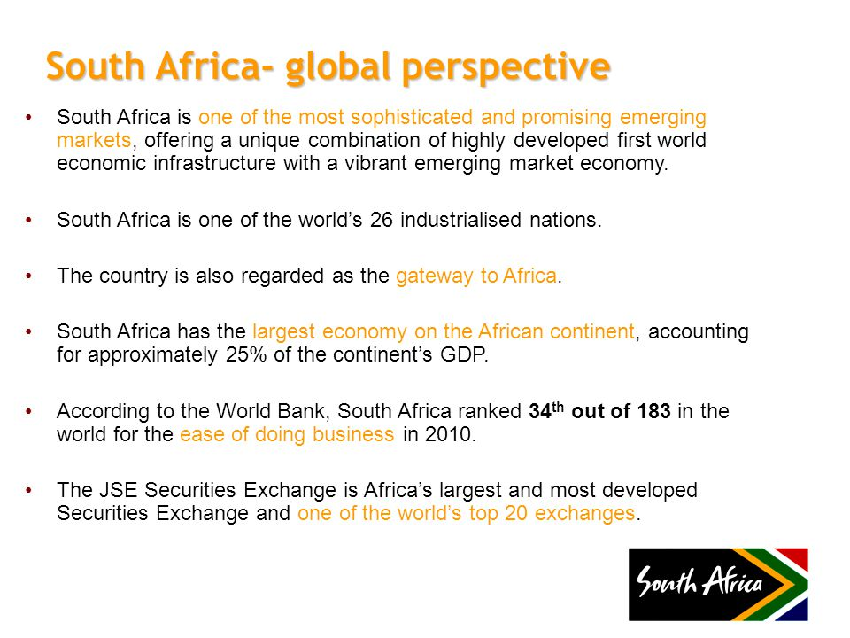 South Africa is one of the most sophisticated and promising emerging markets, offering a unique combination of highly developed first world economic infrastructure with a vibrant emerging market economy.