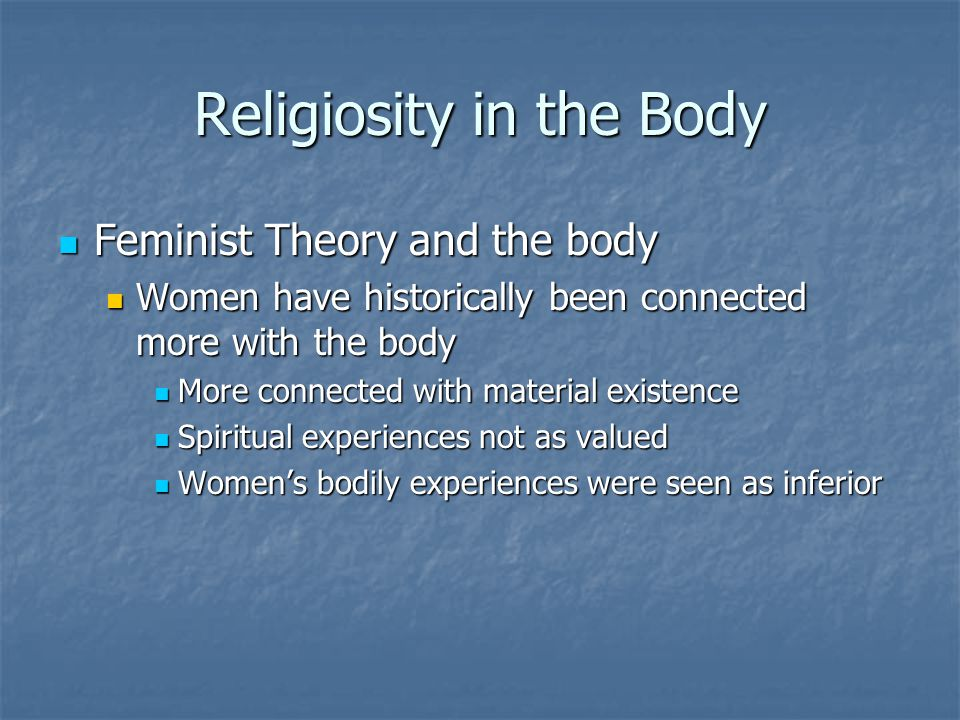 Religiosity in the Body Feminist Theory and the body Feminist Theory and the body Women have historically been connected more with the body Women have historically been connected more with the body More connected with material existence More connected with material existence Spiritual experiences not as valued Spiritual experiences not as valued Women's bodily experiences were seen as inferior Women's bodily experiences were seen as inferior