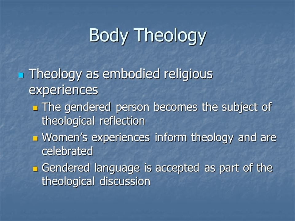 Body Theology Theology as embodied religious experiences Theology as embodied religious experiences The gendered person becomes the subject of theological reflection The gendered person becomes the subject of theological reflection Women's experiences inform theology and are celebrated Women's experiences inform theology and are celebrated Gendered language is accepted as part of the theological discussion Gendered language is accepted as part of the theological discussion
