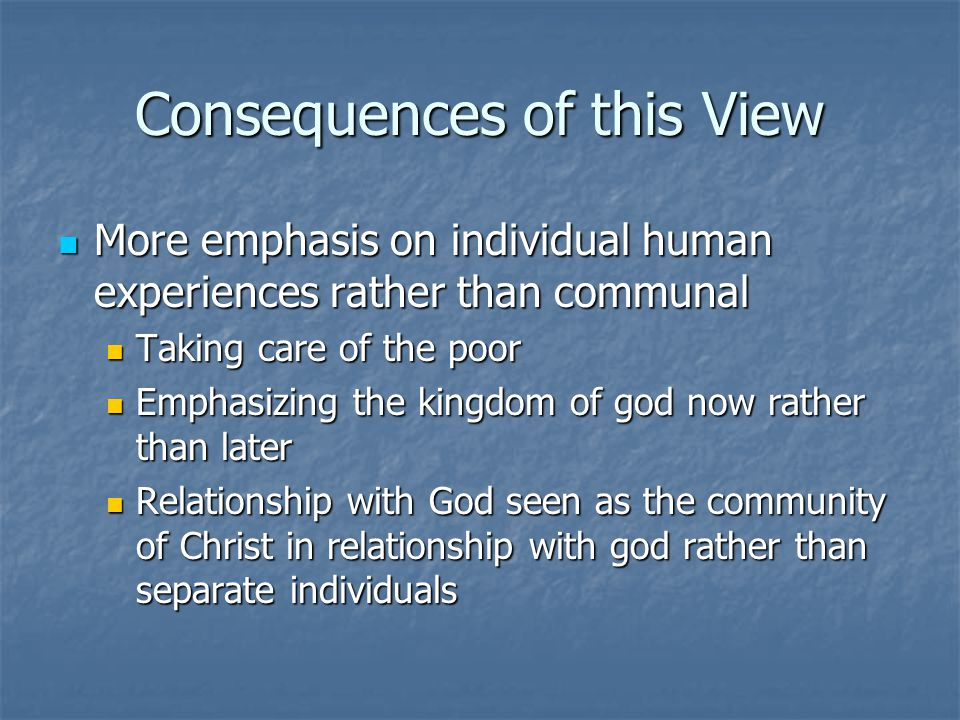 Consequences of this View More emphasis on individual human experiences rather than communal More emphasis on individual human experiences rather than communal Taking care of the poor Taking care of the poor Emphasizing the kingdom of god now rather than later Emphasizing the kingdom of god now rather than later Relationship with God seen as the community of Christ in relationship with god rather than separate individuals Relationship with God seen as the community of Christ in relationship with god rather than separate individuals