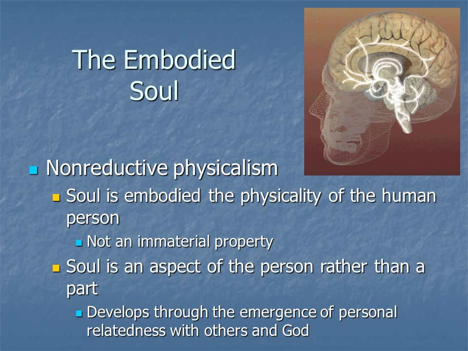 The Embodied Soul Nonreductive physicalism Nonreductive physicalism Soul is embodied the physicality of the human person Soul is embodied the physicality of the human person Not an immaterial property Not an immaterial property Soul is an aspect of the person rather than a part Soul is an aspect of the person rather than a part Develops through the emergence of personal relatedness with others and God Develops through the emergence of personal relatedness with others and God