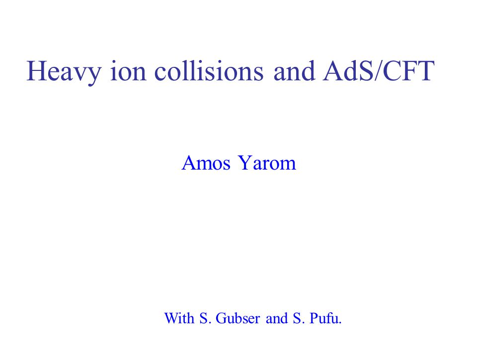 Heavy ion collisions and AdS/CFT Amos Yarom With S. Gubser and S. Pufu.