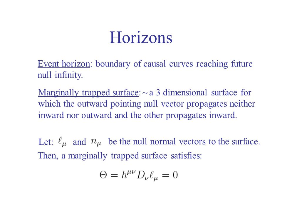 Horizons Event horizon: boundary of causal curves reaching future null infinity. Marginally trapped surface: a 3 dimensional surface for which the out