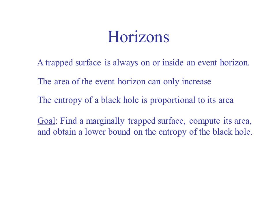 Horizons A trapped surface is always on or inside an event horizon. Goal: Find a marginally trapped surface, compute its area, and obtain a lower boun