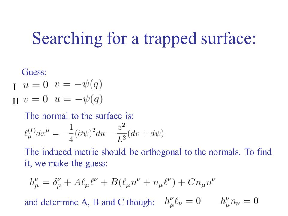 Searching for a trapped surface: Guess: The normal to the surface is: I II The induced metric should be orthogonal to the normals. To find it, we make
