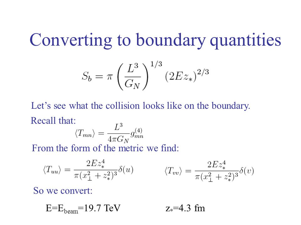 Converting to boundary quantities Let's see what the collision looks like on the boundary. Recall that: From the form of the metric we find: So we con