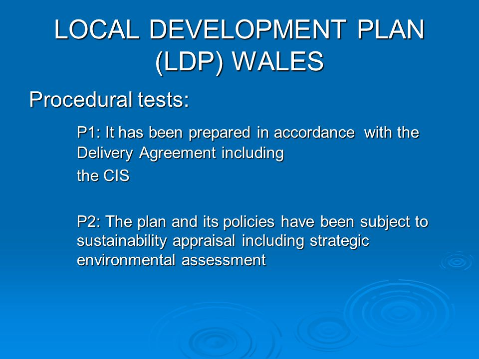 LOCAL DEVELOPMENT PLAN (LDP) WALES Procedural tests: P1: It has been prepared in accordance with the Delivery Agreement including the CIS P2: The plan and its policies have been subject to sustainability appraisal including strategic environmental assessment