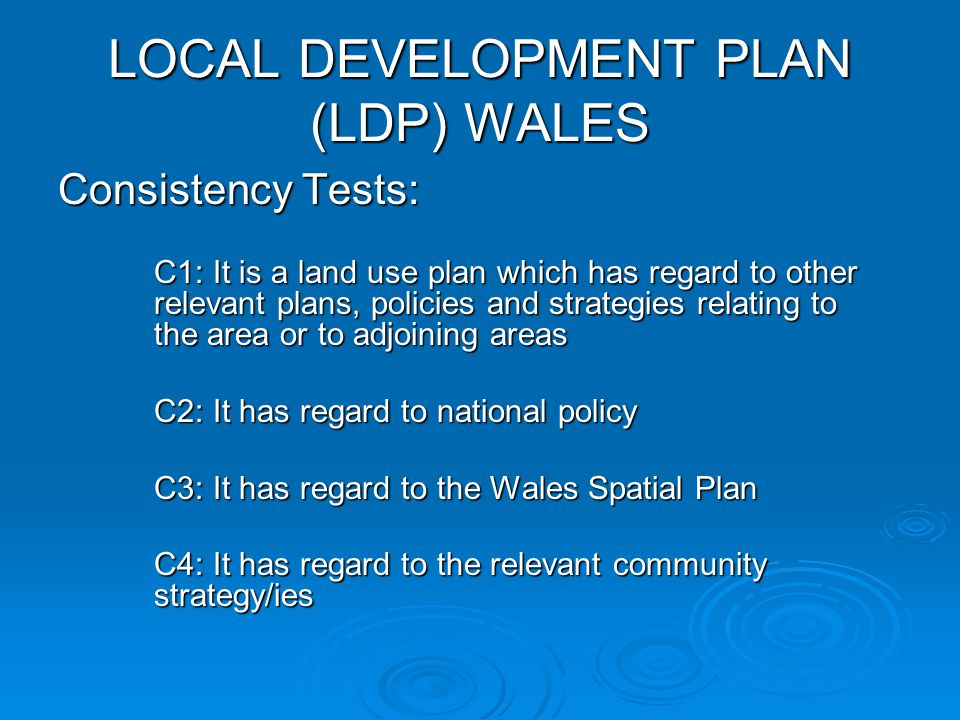 LOCAL DEVELOPMENT PLAN (LDP) WALES Consistency Tests: C1: It is a land use plan which has regard to other relevant plans, policies and strategies relating to the area or to adjoining areas C2: It has regard to national policy C3: It has regard to the Wales Spatial Plan C4: It has regard to the relevant community strategy/ies