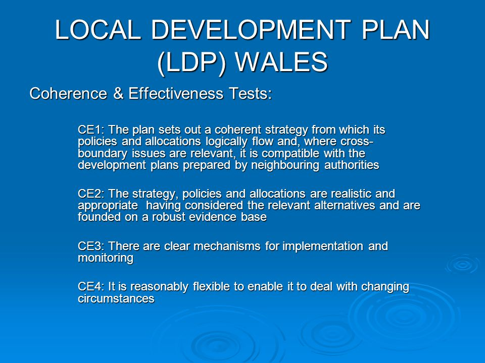 LOCAL DEVELOPMENT PLAN (LDP) WALES Coherence & Effectiveness Tests: CE1: The plan sets out a coherent strategy from which its policies and allocations logically flow and, where cross- boundary issues are relevant, it is compatible with the development plans prepared by neighbouring authorities CE2: The strategy, policies and allocations are realistic and appropriate having considered the relevant alternatives and are founded on a robust evidence base CE3: There are clear mechanisms for implementation and monitoring CE4: It is reasonably flexible to enable it to deal with changing circumstances