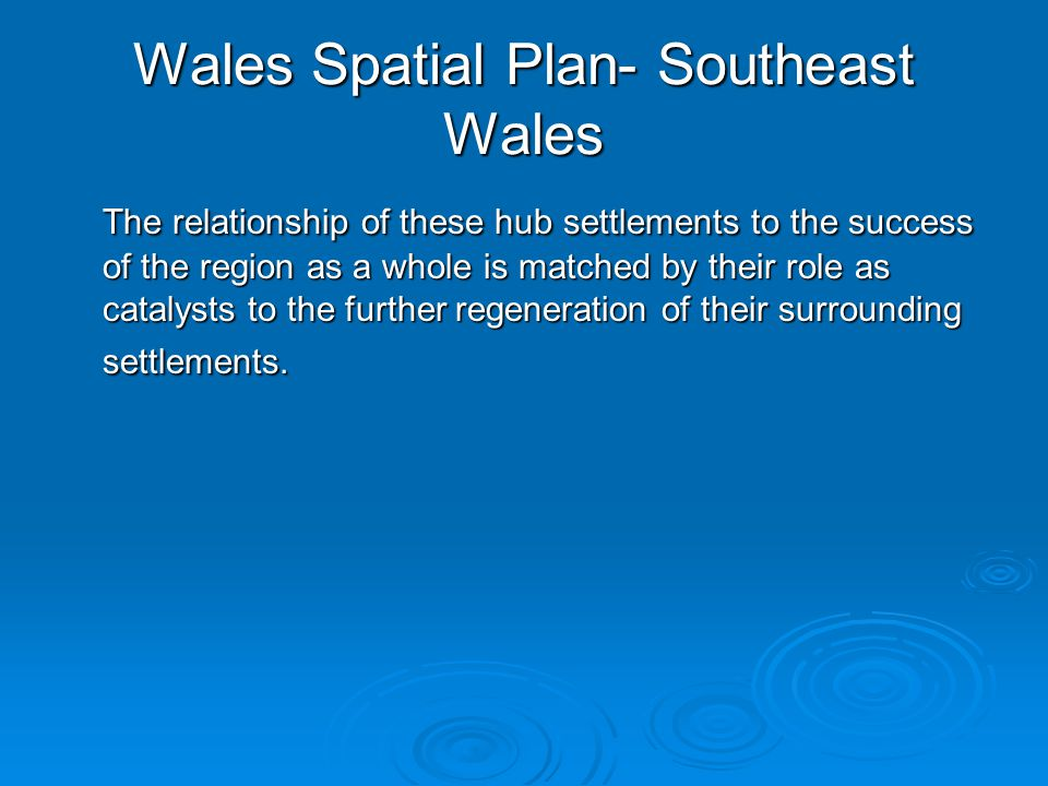 Wales Spatial Plan- Southeast Wales The relationship of these hub settlements to the success of the region as a whole is matched by their role as catalysts to the further regeneration of their surrounding settlements.