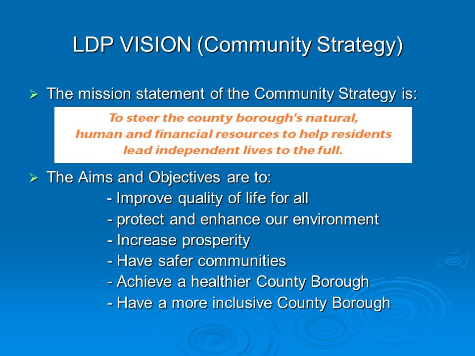 LDP VISION (Community Strategy)  The mission statement of the Community Strategy is:  The Aims and Objectives are to: - Improve quality of life for all - Improve quality of life for all - protect and enhance our environment - protect and enhance our environment - Increase prosperity - Increase prosperity - Have safer communities - Have safer communities - Achieve a healthier County Borough - Achieve a healthier County Borough - Have a more inclusive County Borough - Have a more inclusive County Borough