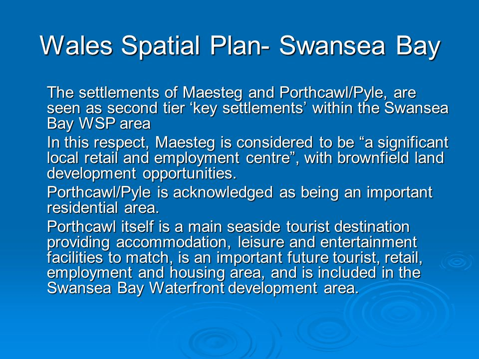 The settlements of Maesteg and Porthcawl/Pyle, are seen as second tier 'key settlements' within the Swansea Bay WSP area In this respect, Maesteg is considered to be a significant local retail and employment centre , with brownfield land development opportunities.