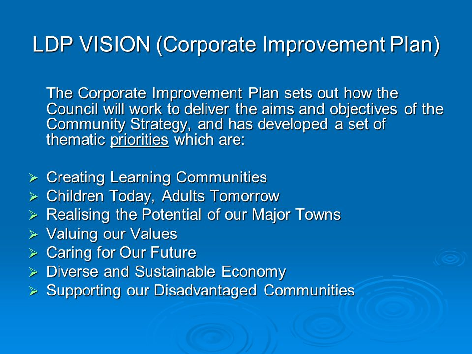 LDP VISION (Corporate Improvement Plan) The Corporate Improvement Plan sets out how the Council will work to deliver the aims and objectives of the Community Strategy, and has developed a set of thematic priorities which are:  Creating Learning Communities  Children Today, Adults Tomorrow  Realising the Potential of our Major Towns  Valuing our Values  Caring for Our Future  Diverse and Sustainable Economy  Supporting our Disadvantaged Communities