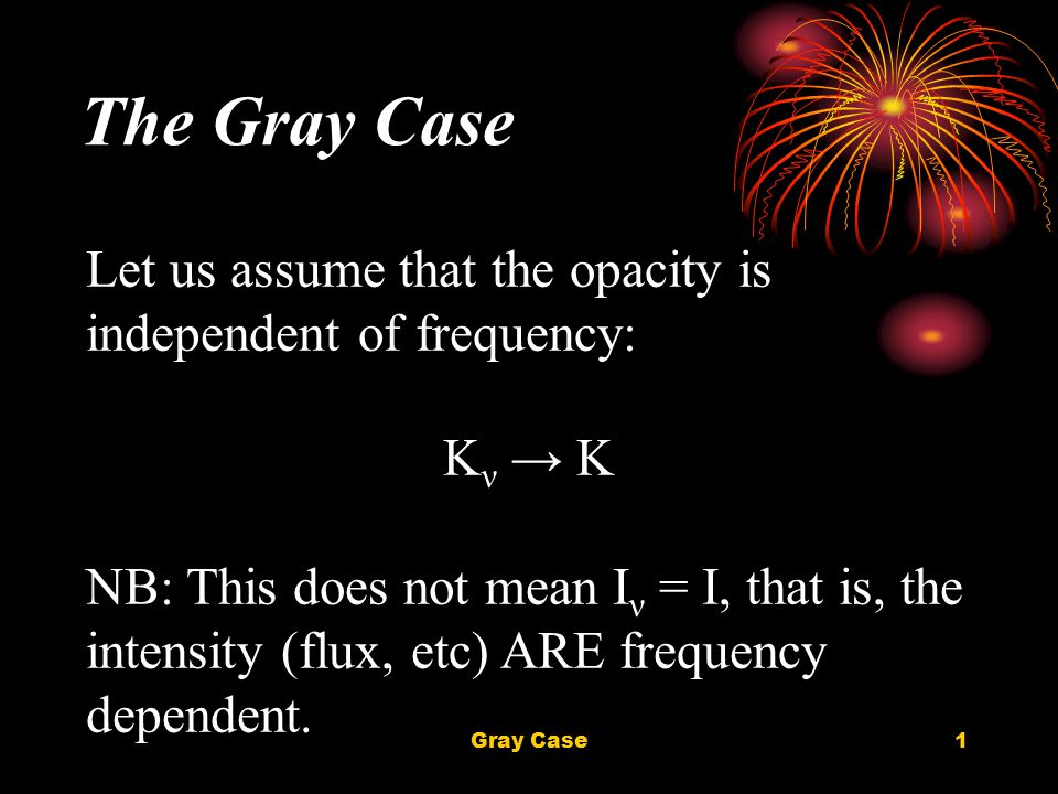 Gray Case1 The Gray Case Let us assume that the opacity is independent of frequency: Κ ν → Κ NB: This does not mean I ν = I, that is, the intensity (flux, etc) ARE frequency dependent.