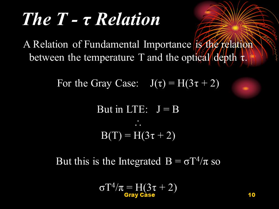 Gray Case10 The T - τ Relation A Relation of Fundamental Importance is the relation between the temperature T and the optical depth τ. For the Gray Ca