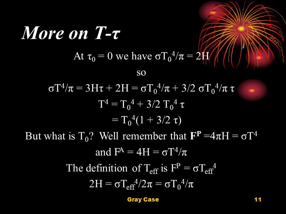 Gray Case11 More on T-τ At τ 0 = 0 we have σT 0 4 /π = 2H so σT 4 /π = 3Hτ + 2H = σT 0 4 /π + 3/2 σT 0 4 /π τ T 4 = T 0 4 + 3/2 T 0 4 τ = T 0 4 (1 + 3