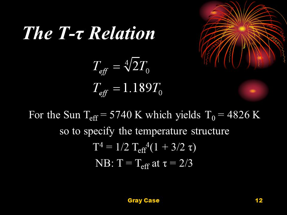 Gray Case12 The T-τ Relation For the Sun T eff = 5740 K which yields T 0 = 4826 K so to specify the temperature structure T 4 = 1/2 T eff 4 (1 + 3/2 τ) NB: T = T eff at τ = 2/3