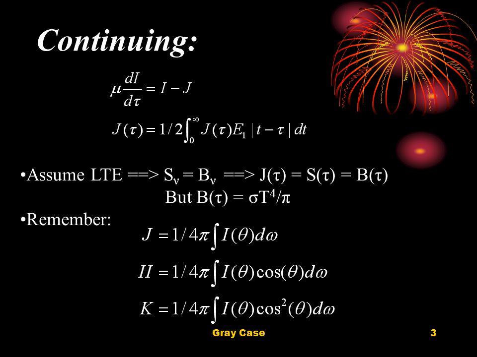 Gray Case3 Continuing: Assume LTE ==> S ν = B ν ==> J(τ) = S(τ) = B(τ) But B(τ) = σT 4 /π Remember:
