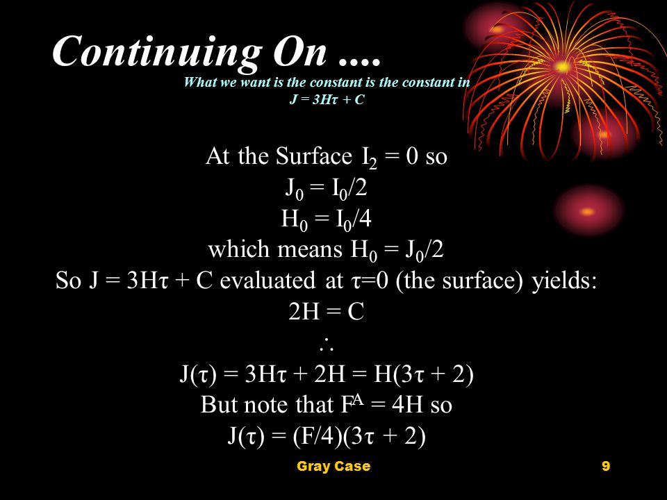 Gray Case9 Continuing On.... What we want is the constant is the constant in J = 3Hτ + C At the Surface I 2 = 0 so J 0 = I 0 /2 H 0 = I 0 /4 which mea