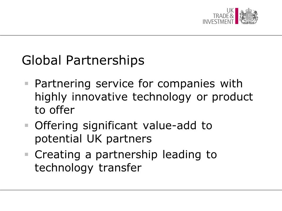 Global Partnerships  Partnering service for companies with highly innovative technology or product to offer  Offering significant value-add to potential UK partners  Creating a partnership leading to technology transfer