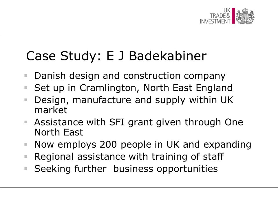 Case Study: E J Badekabiner  Danish design and construction company  Set up in Cramlington, North East England  Design, manufacture and supply within UK market  Assistance with SFI grant given through One North East  Now employs 200 people in UK and expanding  Regional assistance with training of staff  Seeking further business opportunities