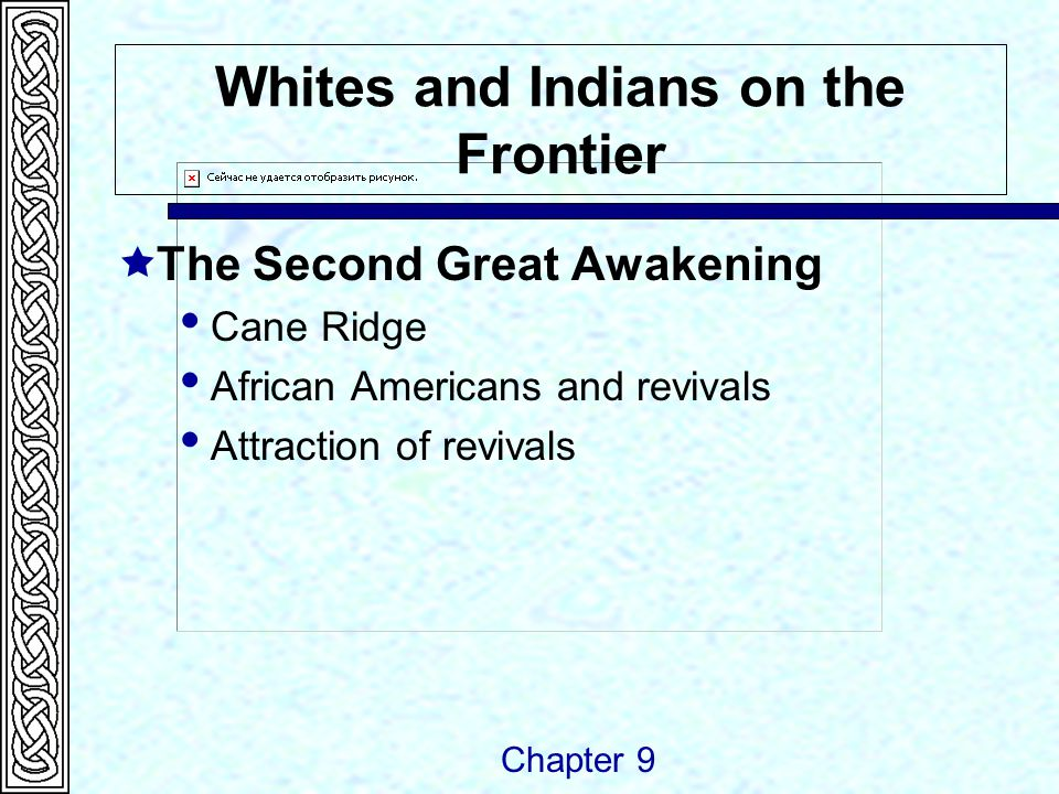 Whites and Indians on the Frontier  The Second Great Awakening  Cane Ridge  African Americans and revivals  Attraction of revivals Chapter 9