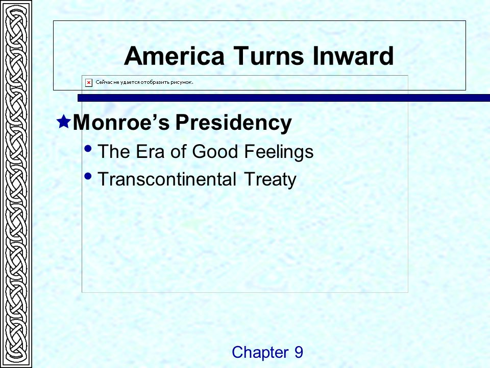 America Turns Inward  Monroe's Presidency  The Era of Good Feelings  Transcontinental Treaty Chapter 9