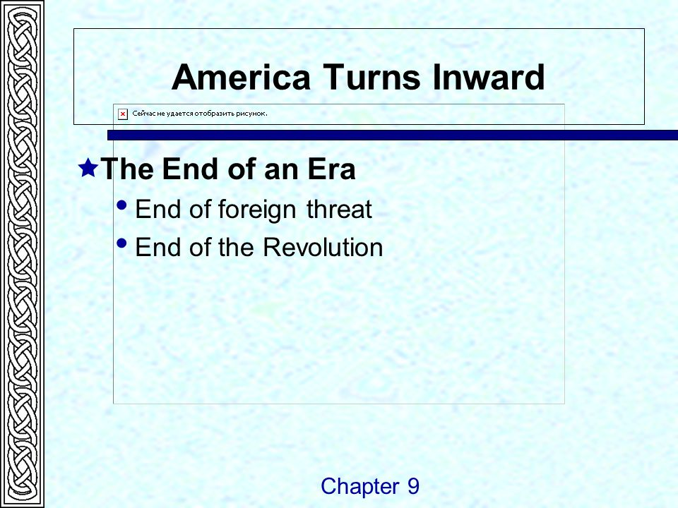 America Turns Inward  The End of an Era  End of foreign threat  End of the Revolution Chapter 9