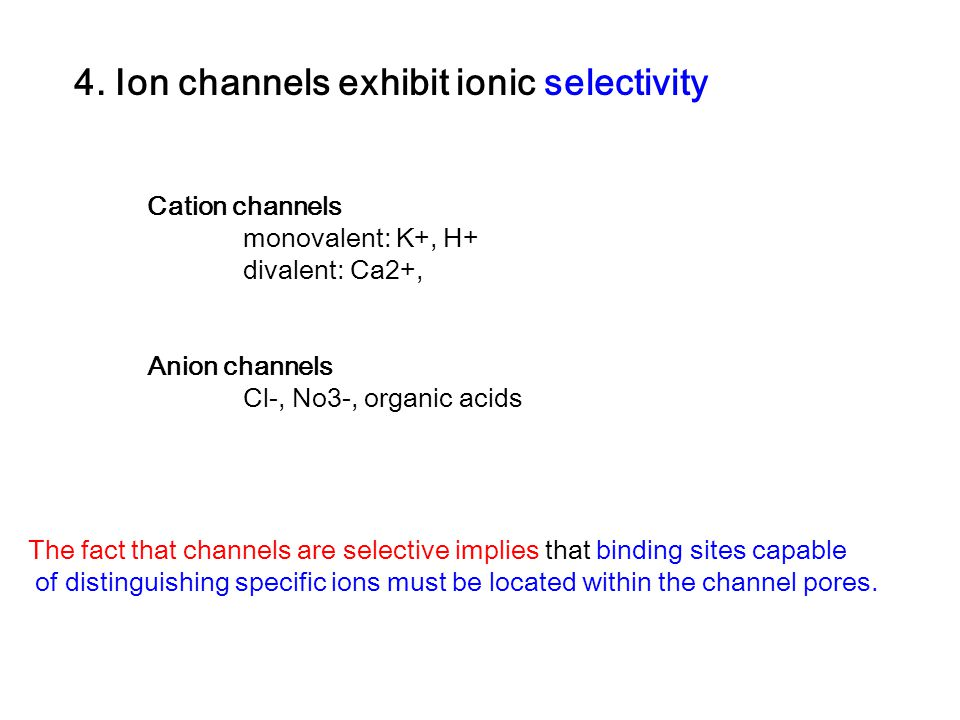 4. Ion channels exhibit ionic selectivity Cation channels monovalent: K+, H+ divalent: Ca2+, Anion channels Cl-, No3-, organic acids The fact that cha