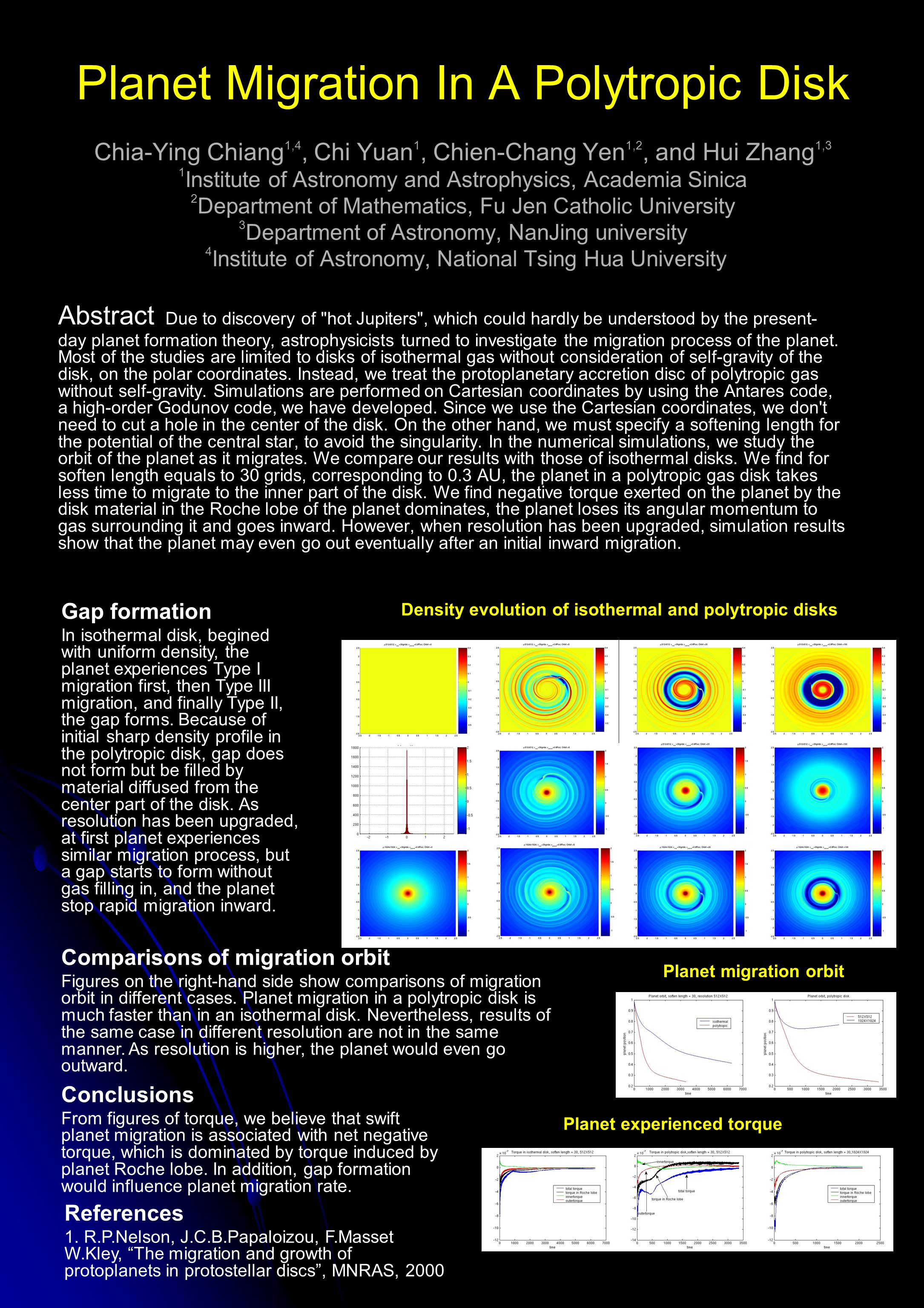 Planet Migration In A Polytropic Disk Chia-Ying Chiang 1,4, Chi Yuan 1, Chien-Chang Yen 1,2, and Hui Zhang 1,3 1 Institute of Astronomy and Astrophysics, Academia Sinica 2 Department of Mathematics, Fu Jen Catholic University 3 Department of Astronomy, NanJing university 4 Institute of Astronomy, National Tsing Hua University Abstract Due to discovery of hot Jupiters , which could hardly be understood by the present- day planet formation theory, astrophysicists turned to investigate the migration process of the planet.