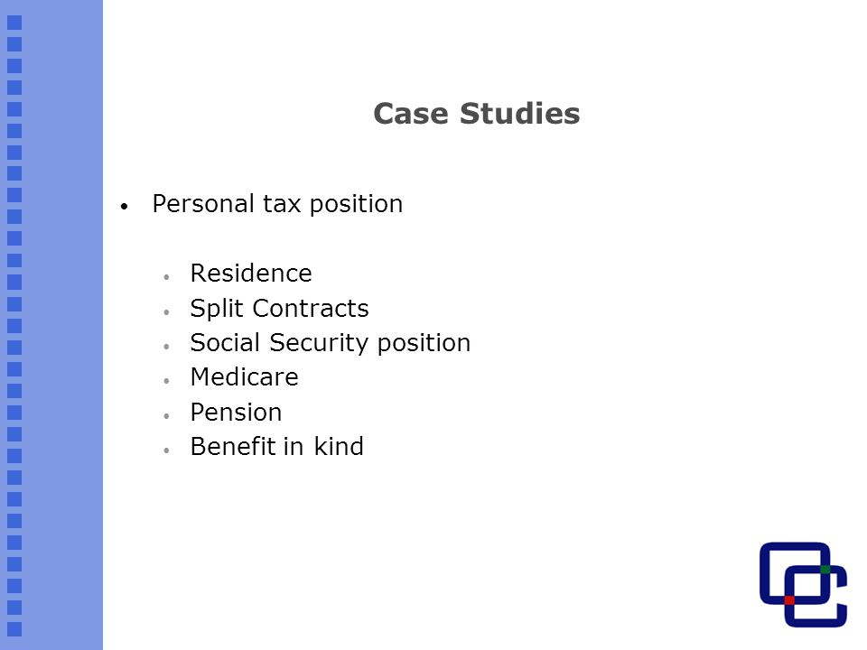 Case Studies Personal tax position Residence Split Contracts Social Security position Medicare Pension Benefit in kind