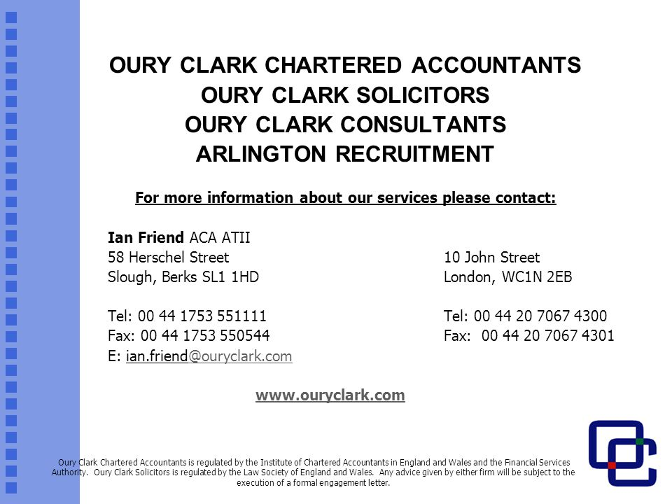 OURY CLARK CHARTERED ACCOUNTANTS OURY CLARK SOLICITORS OURY CLARK CONSULTANTS ARLINGTON RECRUITMENT For more information about our services please contact: Ian Friend ACA ATII 58 Herschel Street10 John Street Slough, Berks SL1 1HDLondon, WC1N 2EB Tel: 00 44 1753 551111Tel: 00 44 20 7067 4300 Fax: 00 44 1753 550544Fax: 00 44 20 7067 4301 E: ian.friend@ouryclark.comouryclark.com www.ouryclark.com Oury Clark Chartered Accountants is regulated by the Institute of Chartered Accountants in England and Wales and the Financial Services Authority.