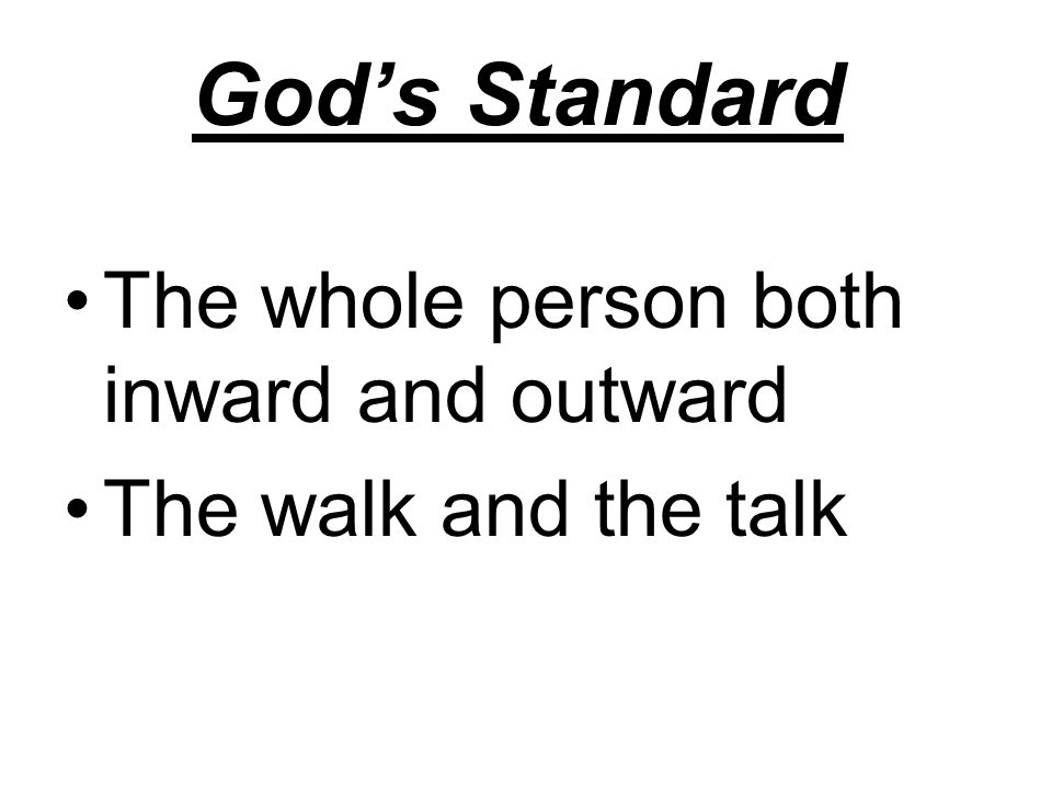 God's Standard The whole person both inward and outward The walk and the talk