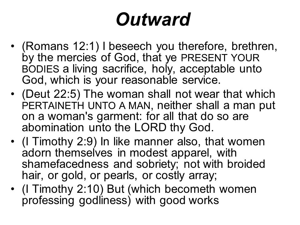 Outward (Romans 12:1) I beseech you therefore, brethren, by the mercies of God, that ye PRESENT YOUR BODIES a living sacrifice, holy, acceptable unto
