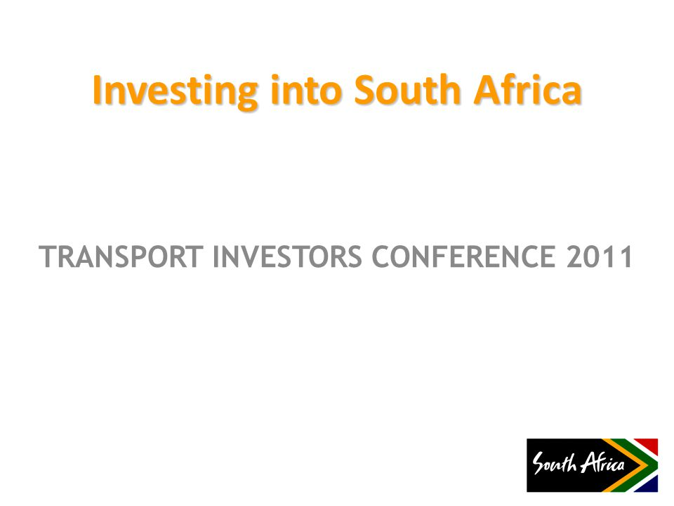 TRANSPORT INVESTORS CONFERENCE 2011 Investing into South Africa