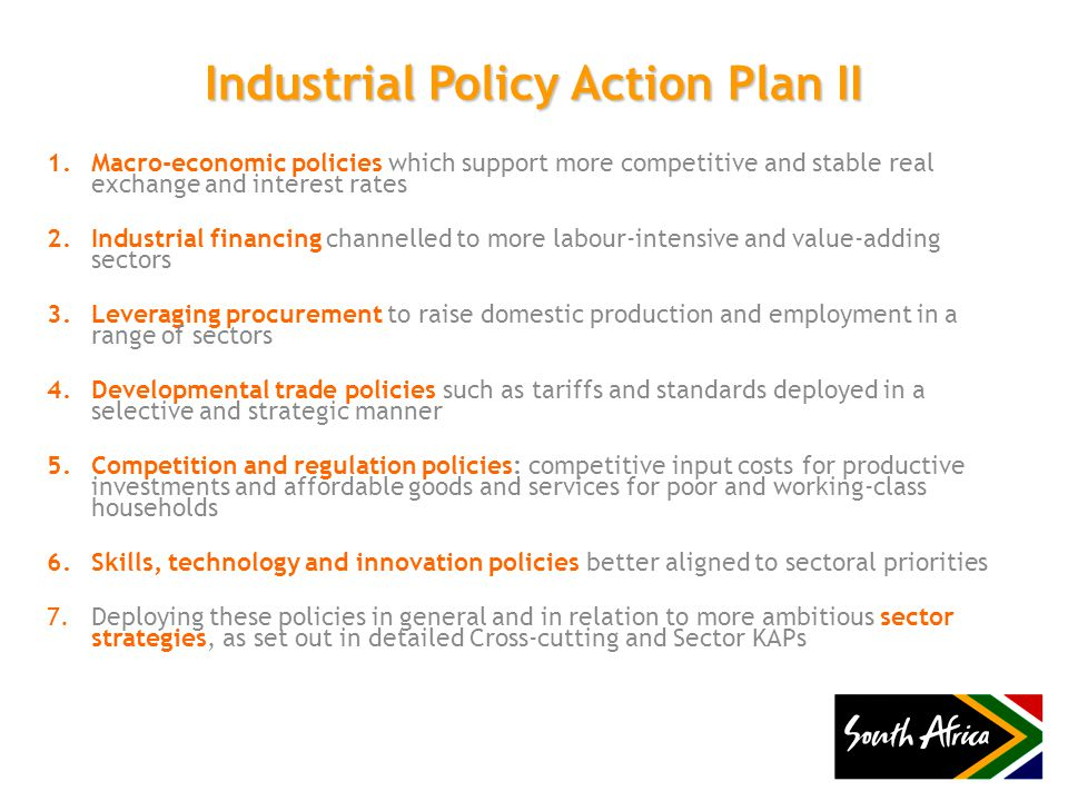 Industrial Policy Action Plan II 1.Macro-economic policies which support more competitive and stable real exchange and interest rates 2.Industrial financing channelled to more labour-intensive and value-adding sectors 3.Leveraging procurement to raise domestic production and employment in a range of sectors 4.Developmental trade policies such as tariffs and standards deployed in a selective and strategic manner 5.Competition and regulation policies: competitive input costs for productive investments and affordable goods and services for poor and working-class households 6.Skills, technology and innovation policies better aligned to sectoral priorities 7.Deploying these policies in general and in relation to more ambitious sector strategies, as set out in detailed Cross-cutting and Sector KAPs