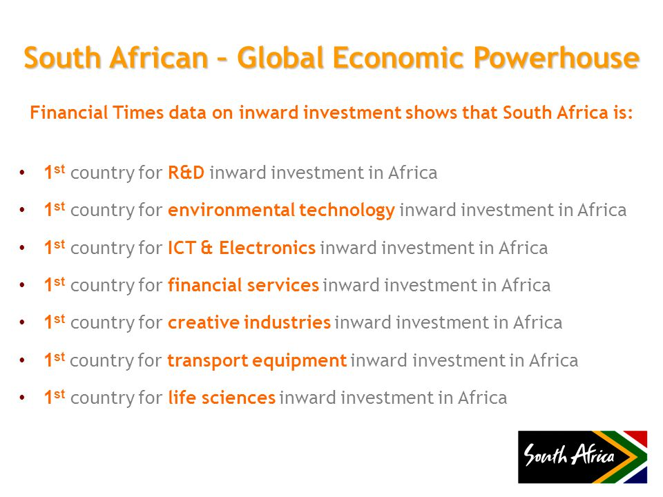 Financial Times data on inward investment shows that South Africa is: 1 st country for R&D inward investment in Africa 1 st country for environmental technology inward investment in Africa 1 st country for ICT & Electronics inward investment in Africa 1 st country for financial services inward investment in Africa 1 st country for creative industries inward investment in Africa 1 st country for transport equipment inward investment in Africa 1 st country for life sciences inward investment in Africa South African – Global Economic Powerhouse