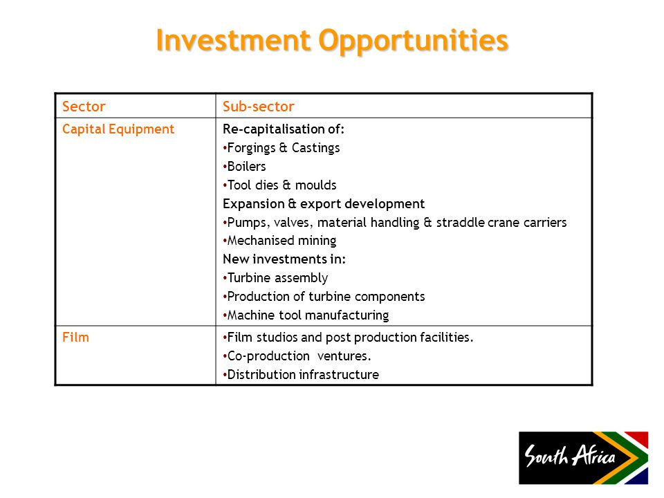 Investment Opportunities SectorSub-sector Capital EquipmentRe-capitalisation of: Forgings & Castings Boilers Tool dies & moulds Expansion & export development Pumps, valves, material handling & straddle crane carriers Mechanised mining New investments in: Turbine assembly Production of turbine components Machine tool manufacturing Film Film studios and post production facilities.
