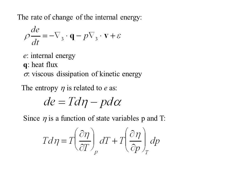 The rate of change of the internal energy: e: internal energy q: heat flux  : viscous dissipation of kinetic energy The entropy  is related to e as: