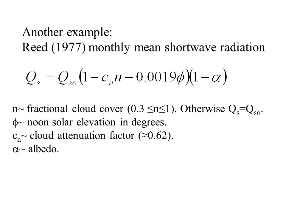 Another example: Reed (1977) monthly mean shortwave radiation n~ fractional cloud cover (0.3 ≤n≤1). Otherwise Q s =Q so.  ~ noon solar elevation in d