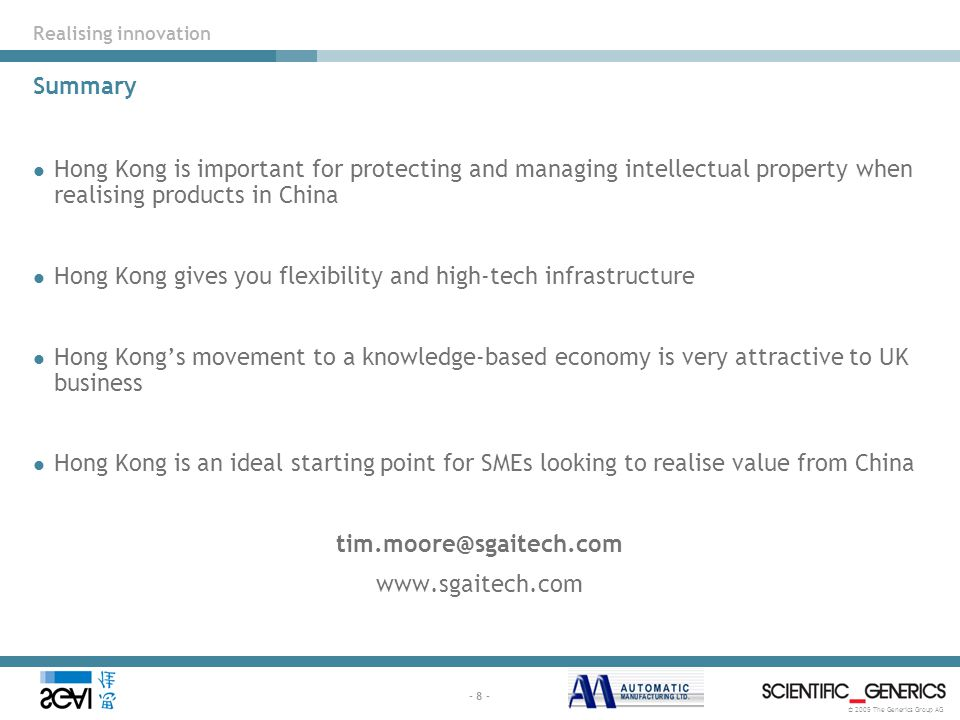 © 2005 The Generics Group AG - 8 - Summary Hong Kong is important for protecting and managing intellectual property when realising products in China Hong Kong gives you flexibility and high-tech infrastructure Hong Kong's movement to a knowledge-based economy is very attractive to UK business Hong Kong is an ideal starting point for SMEs looking to realise value from China tim.moore@sgaitech.com www.sgaitech.com Realising innovation