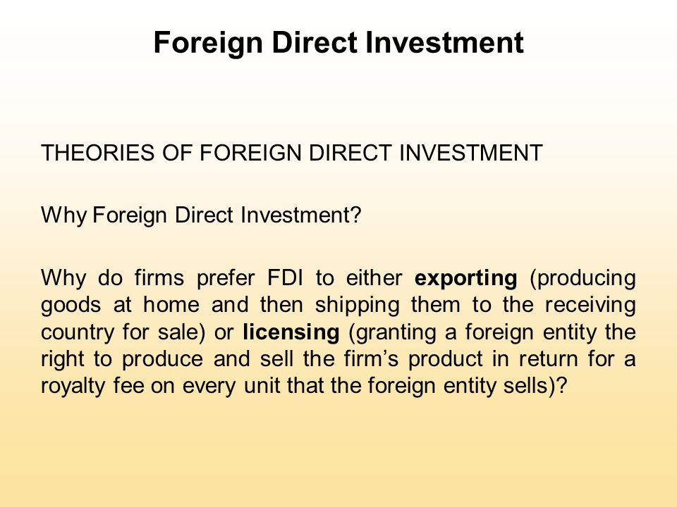 Foreign Direct Investment THEORIES OF FOREIGN DIRECT INVESTMENT Why Foreign Direct Investment? Why do firms prefer FDI to either exporting (producing