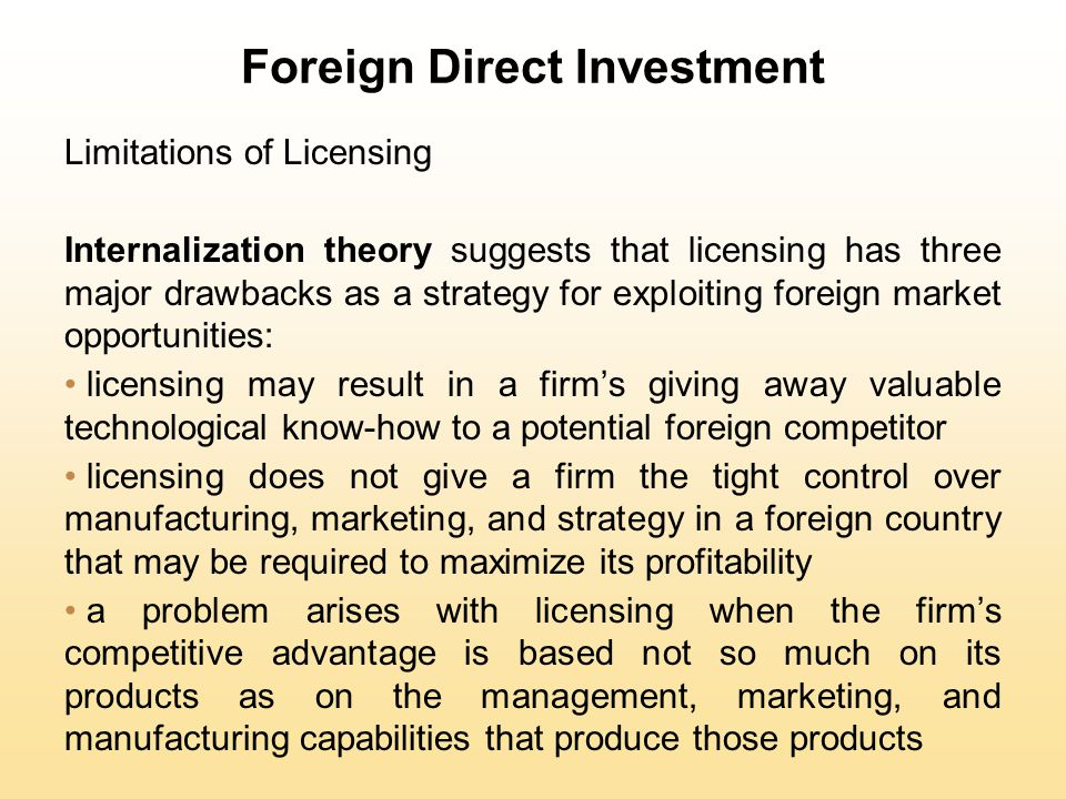 Foreign Direct Investment Limitations of Licensing Internalization theory suggests that licensing has three major drawbacks as a strategy for exploiti