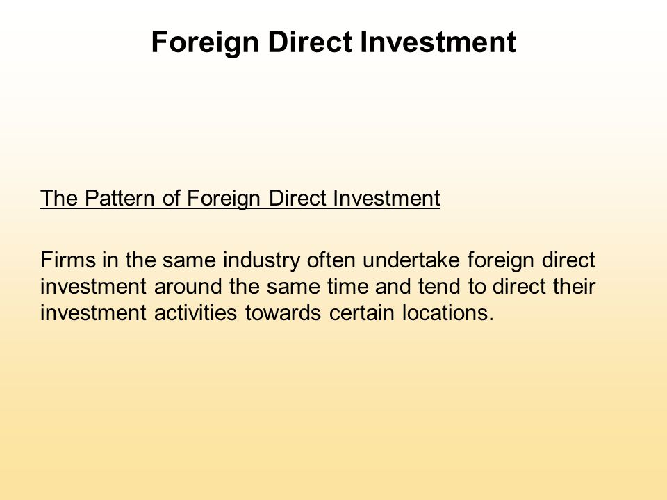 Foreign Direct Investment The Pattern of Foreign Direct Investment Firms in the same industry often undertake foreign direct investment around the sam