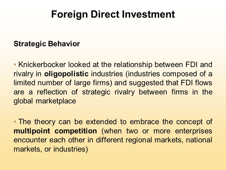 Foreign Direct Investment Strategic Behavior Knickerbocker looked at the relationship between FDI and rivalry in oligopolistic industries (industries