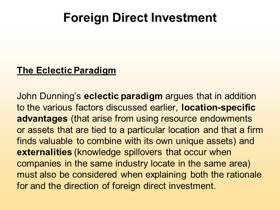 Foreign Direct Investment The Eclectic Paradigm John Dunning's eclectic paradigm argues that in addition to the various factors discussed earlier, loc