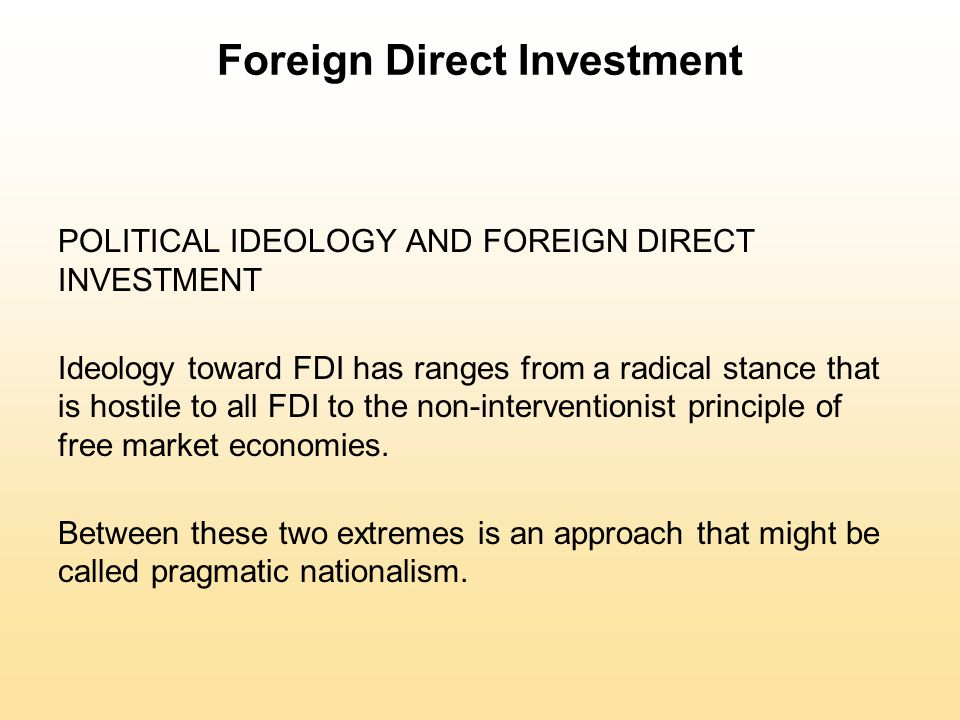 Foreign Direct Investment POLITICAL IDEOLOGY AND FOREIGN DIRECT INVESTMENT Ideology toward FDI has ranges from a radical stance that is hostile to all