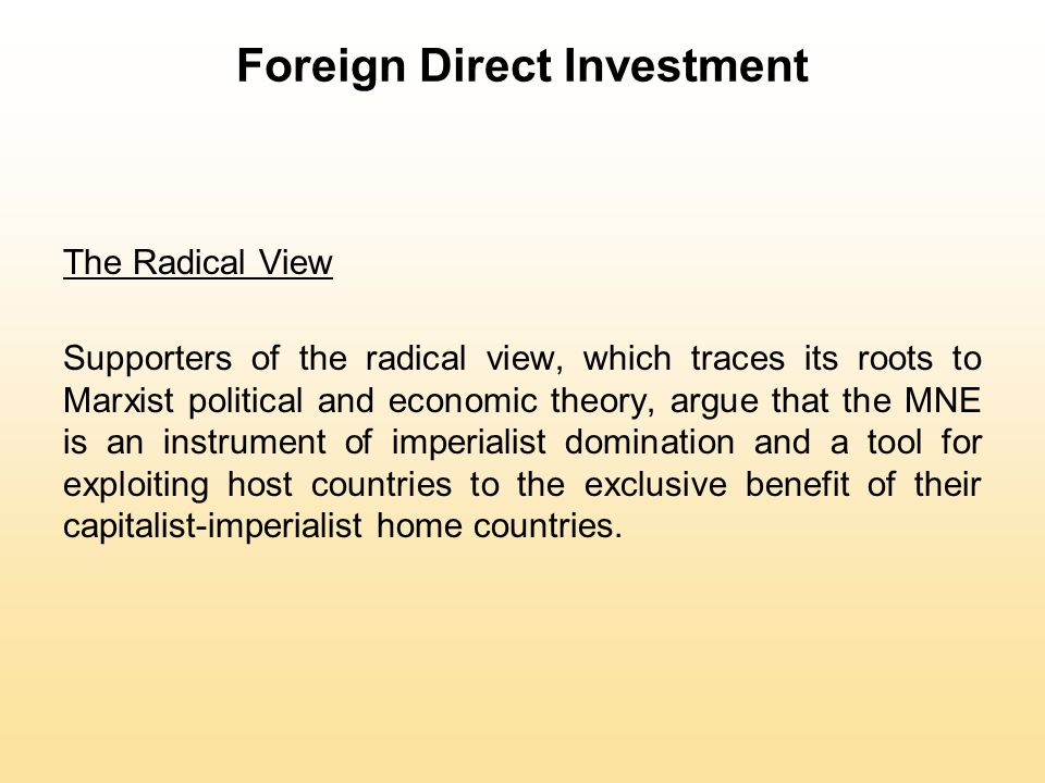 Foreign Direct Investment The Radical View Supporters of the radical view, which traces its roots to Marxist political and economic theory, argue that